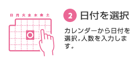 ② Select a date Select a date from the calendar.Enter the number of people.