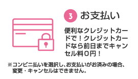 ③ Payment With a convenient credit card!If you use a credit card, the cancellation fee is XNUMX yen until the day before!